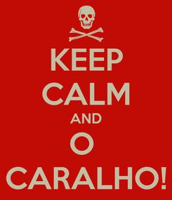 Poster: KEEP CALM AND O  CARALHO!