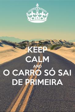 Poster: KEEP CALM AND O CARRO SÓ SAI DE PRIMEIRA