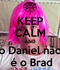 Poster: KEEP CALM AND o Daniel não  é o Brad