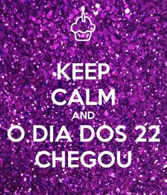 Poster: KEEP CALM AND O DIA DOS 22 CHEGOU