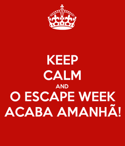 Poster: KEEP CALM AND O ESCAPE WEEK ACABA AMANHÃ!