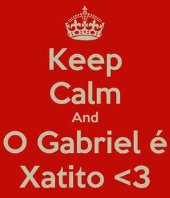 Poster: Keep Calm And O Gabriel é Xatito <3