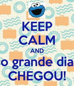 Poster: KEEP CALM AND o grande dia CHEGOU!