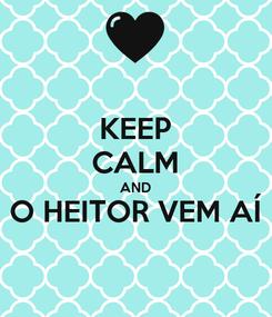 Poster: KEEP CALM AND O HEITOR VEM AÍ