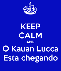 Poster: KEEP CALM AND O Kauan Lucca Esta chegando