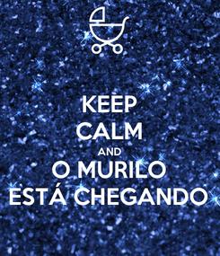 Poster: KEEP CALM AND O MURILO ESTÁ CHEGANDO