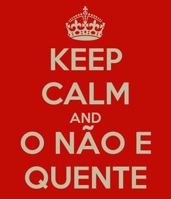 Poster: KEEP CALM AND O NÃO E QUENTE
