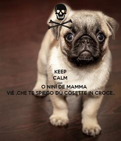 Poster: KEEP CALM AND       O NINÌ DE MAMMA VIÈ ,CHE TE SPIEGO DÙ COSETTE IN CROCE..