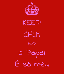 Poster: KEEP CALM AND o Papai É só meu