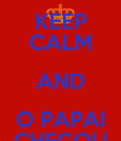 Poster: KEEP CALM AND O PAPAI CHEGOU