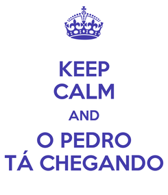 Poster: KEEP CALM AND O PEDRO TÁ CHEGANDO