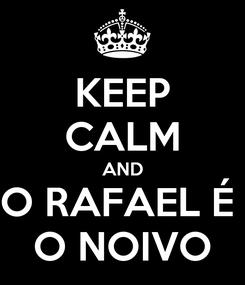 Poster: KEEP CALM AND O RAFAEL É  O NOIVO
