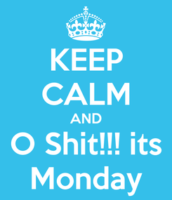 Poster: KEEP CALM AND O Shit!!! its Monday