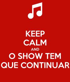 Poster: KEEP CALM AND O SHOW TEM QUE CONTINUAR