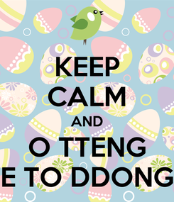 Poster: KEEP CALM AND O TTENG E TO DDONG
