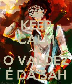 Poster: KEEP CALM AND O VALDEZ É DA SAH