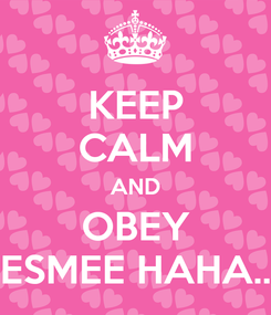 Poster: KEEP CALM AND OBEY ESMEE HAHA..