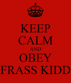Poster: KEEP CALM AND OBEY FRASS KIDD