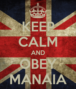 Poster: KEEP CALM AND OBEY MANAIA