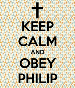Poster: KEEP CALM AND OBEY PHILIP