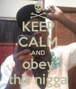 Poster: KEEP CALM AND obey this nigga