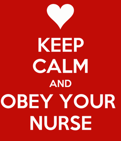 Poster: KEEP CALM AND OBEY YOUR  NURSE