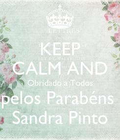 Poster: KEEP CALM AND Obridado a Todos pelos Parabéns  Sandra Pinto