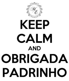 Poster: KEEP CALM AND OBRIGADA PADRINHO