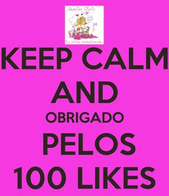 Poster: KEEP CALM AND OBRIGADO  PELOS 100 LIKES