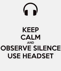 Poster: KEEP CALM AND OBSERVE SILENCE USE HEADSET
