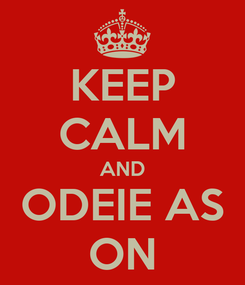 Poster: KEEP CALM AND ODEIE AS ON
