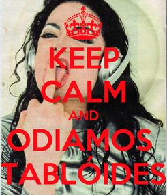 Poster: KEEP CALM AND ODIAMOS  TABLÓIDES