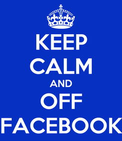 Poster: KEEP CALM AND OFF FACEBOOK