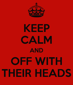 Poster: KEEP CALM AND OFF WITH THEIR HEADS