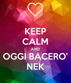 Poster: KEEP CALM AND OGGI BACERO' NEK