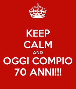 Poster: KEEP CALM AND OGGI COMPIO 70 ANNI!!!
