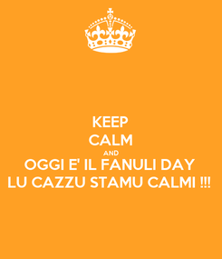 Poster: KEEP CALM AND OGGI E' IL FANULI DAY LU CAZZU STAMU CALMI !!!