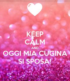 Poster: KEEP CALM AND OGGI MIA CUGINA SI SPOSA!