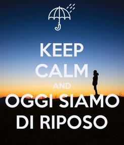 Poster: KEEP CALM AND OGGI SIAMO DI RIPOSO
