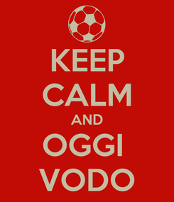Poster: KEEP CALM AND OGGI  VODO