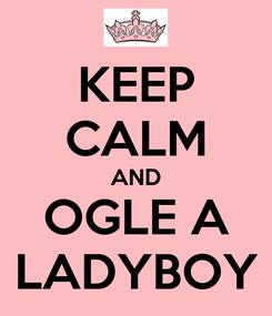 Poster: KEEP CALM AND OGLE A LADYBOY
