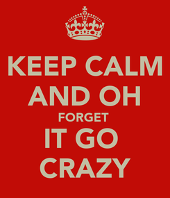 Poster: KEEP CALM AND OH FORGET  IT GO  CRAZY