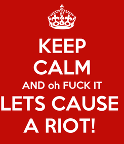 Poster: KEEP CALM AND oh FUCK IT LETS CAUSE  A RIOT!