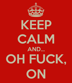Poster: KEEP CALM AND... OH FUCK, ON