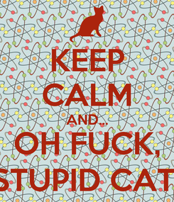 Poster: KEEP CALM AND... OH FUCK, STUPID CAT!
