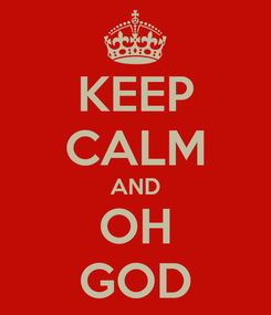 Poster: KEEP CALM AND OH GOD