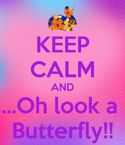 Poster: KEEP CALM AND ...Oh look a  Butterfly!!