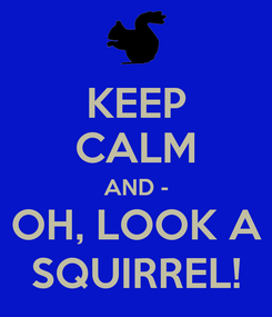 Poster: KEEP CALM AND - OH, LOOK A SQUIRREL!