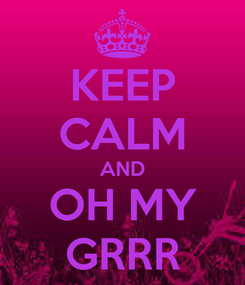 Poster: KEEP CALM AND OH MY GRRR