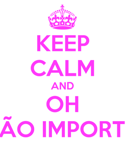 Poster: KEEP CALM AND OH NÃO IMPORTA